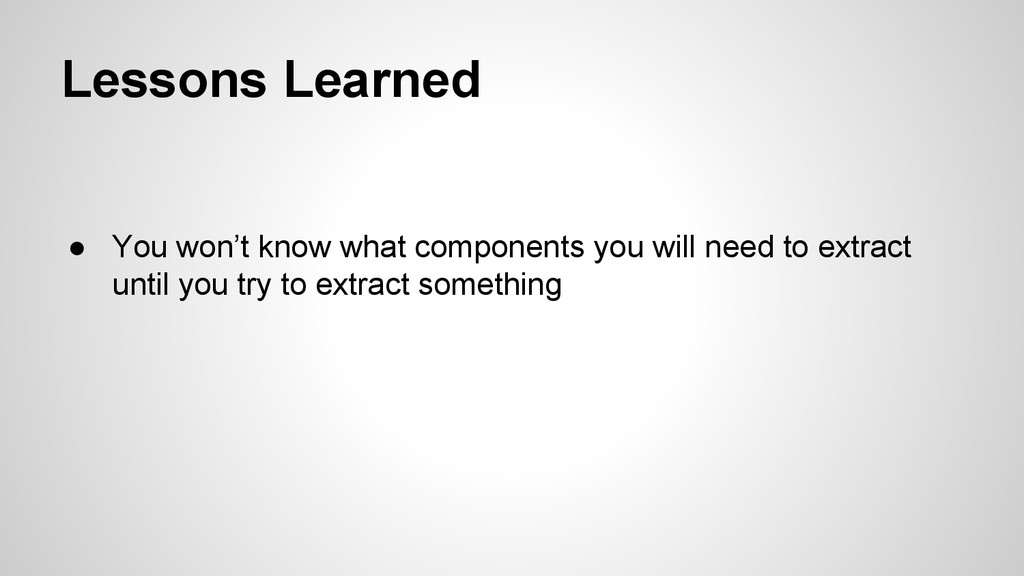 Lessons Learned ● You won't know what component...