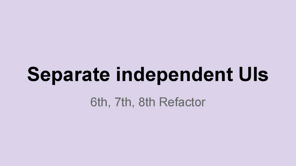 6th, 7th, 8th Refactor Separate independent UIs