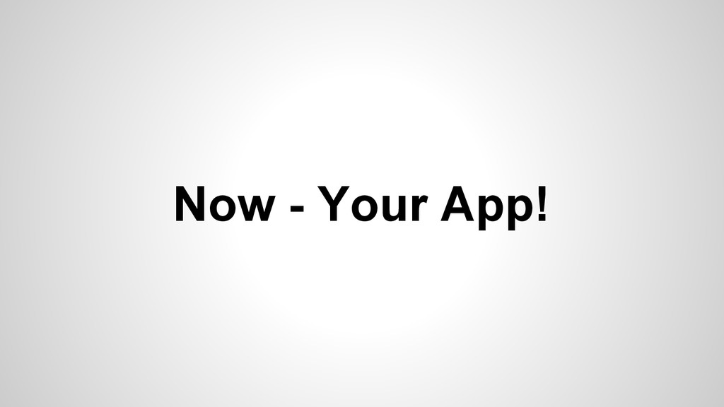 Now - Your App!