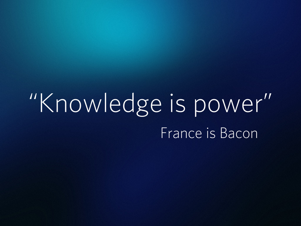 """""""Knowledge is power"""" France is Bacon"""