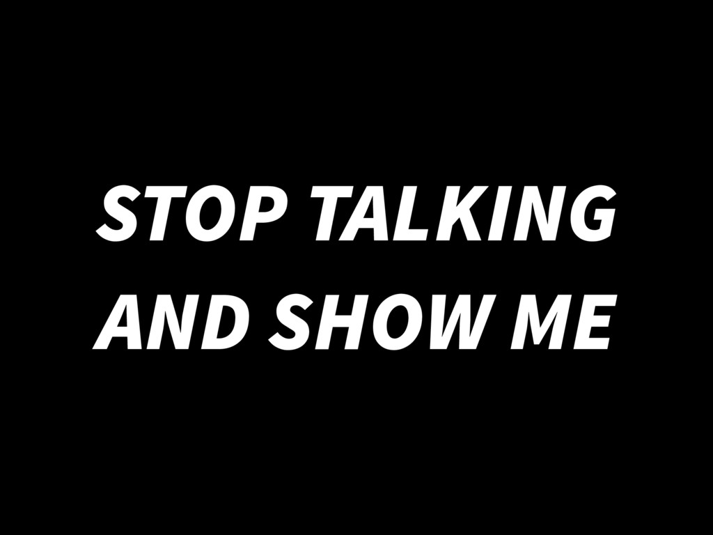 STOP TALKING AND SHOW ME
