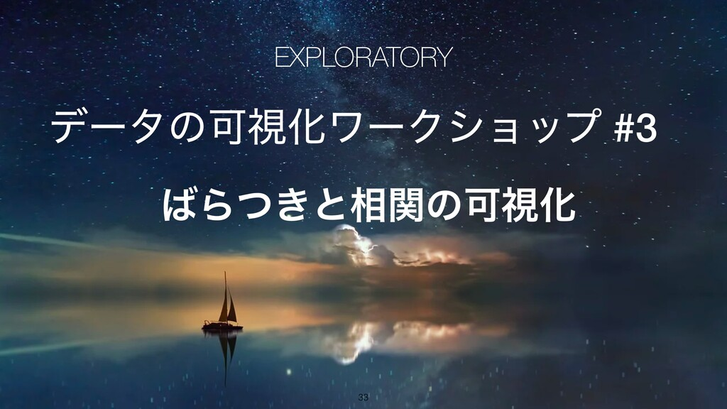 EXPLORATORY σʔλͷՄࢹԽϫʔΫγϣοϓ #3 Β͖ͭͱ૬ؔͷՄࢹԽ 33