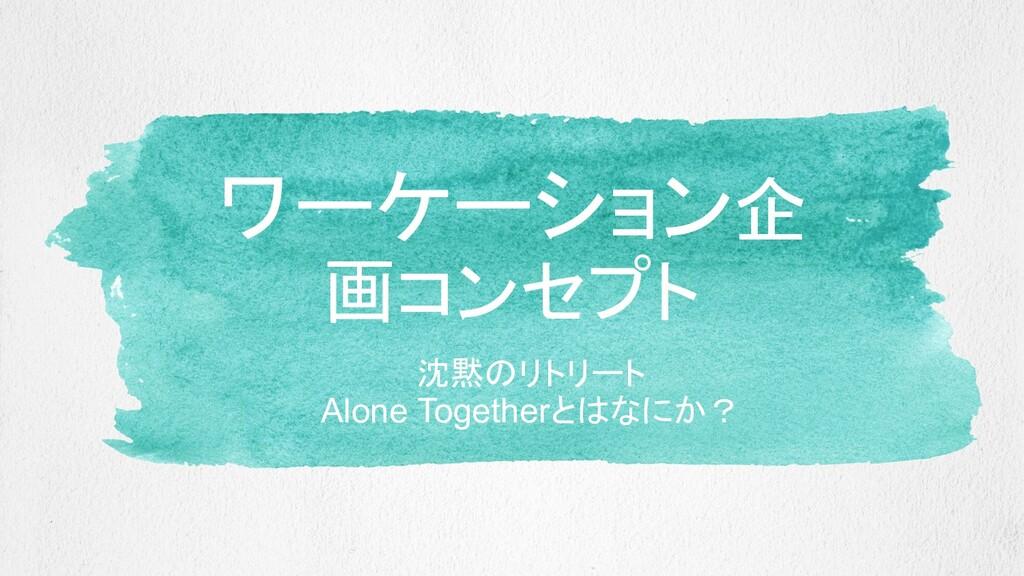 ワーケーション企 画コンセプト 沈黙のリトリート Alone Togetherとはなにか?