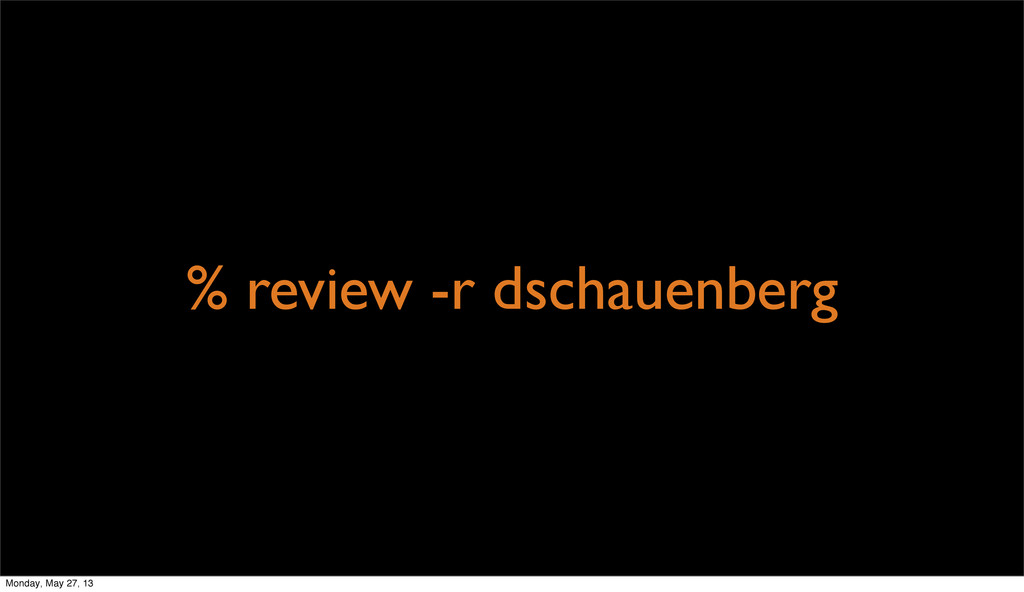 % review -r dschauenberg Monday, May 27, 13