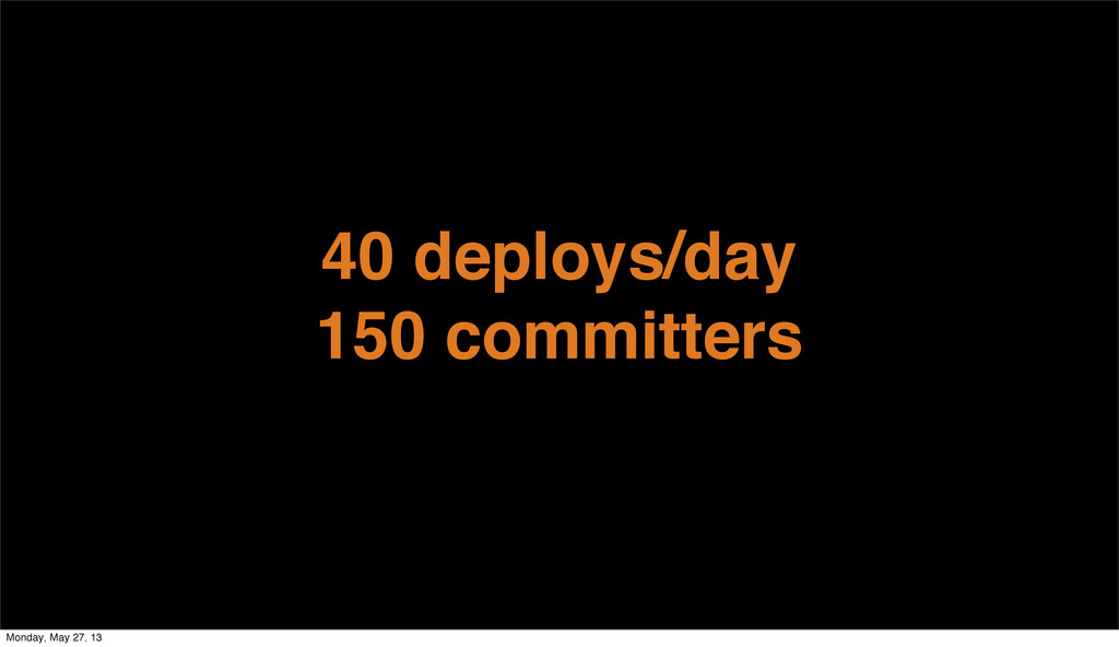 40 deploys/day 150 committers Monday, May 27, 13