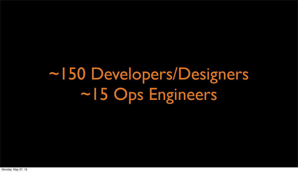 ~150 Developers/Designers ~15 Ops Engineers Mon...