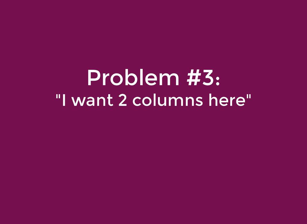 "Problem #3: Problem #3: ""I want 2 columns here""..."