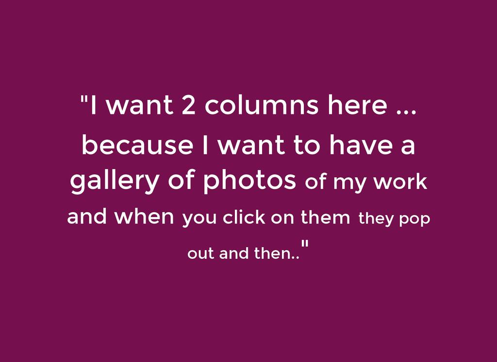 """""""I want 2 columns here ... """"I want 2 columns he..."""