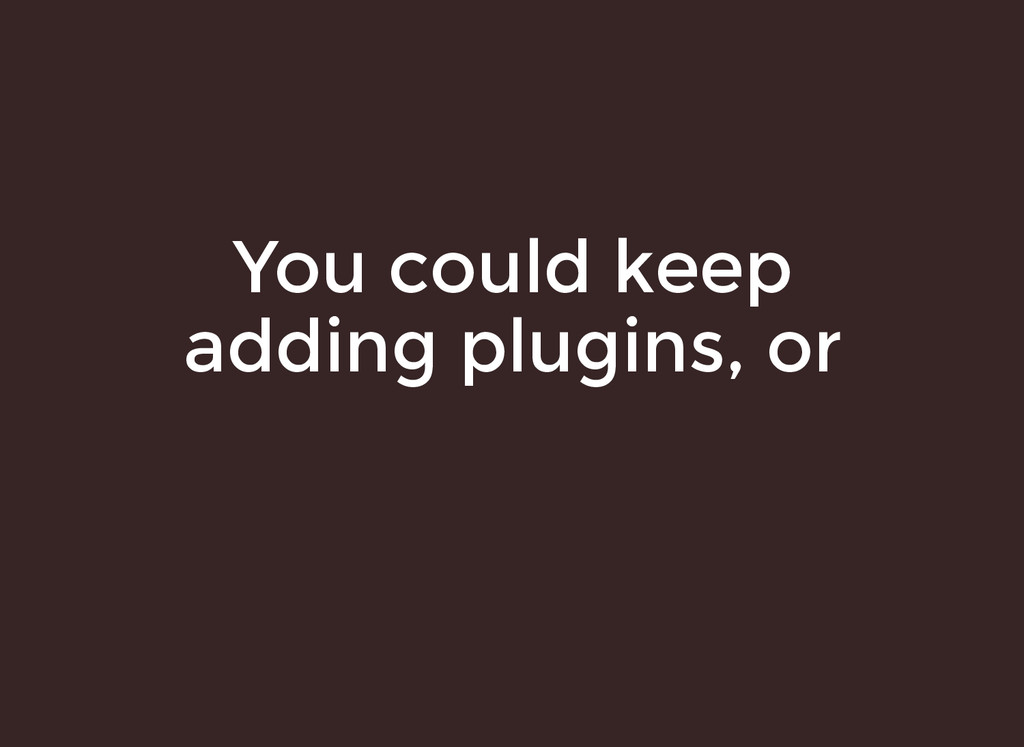 You could keep You could keep adding plugins, o...