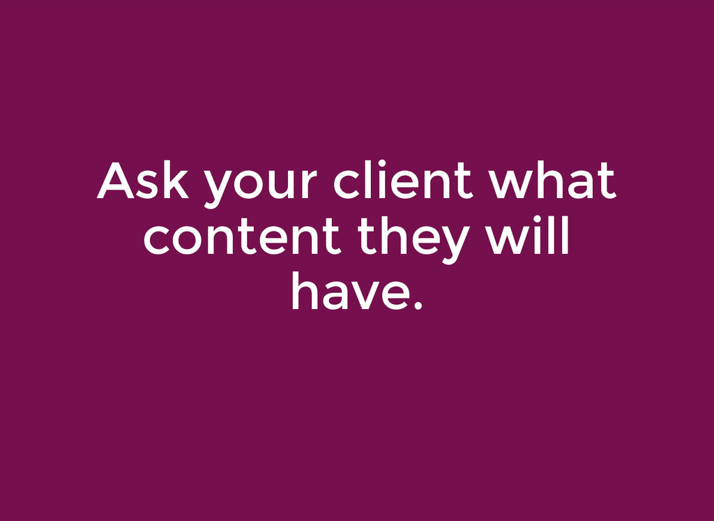 Ask your client what Ask your client what conte...