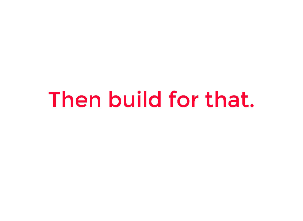 Then build for that. Then build for that.
