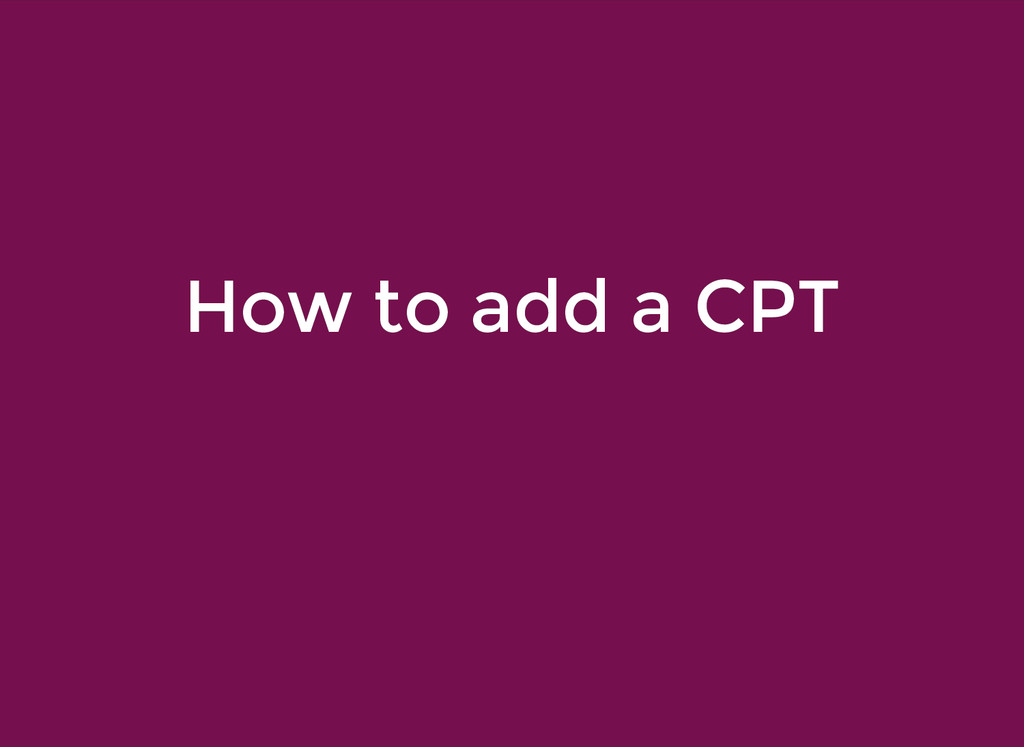 How to add a CPT How to add a CPT