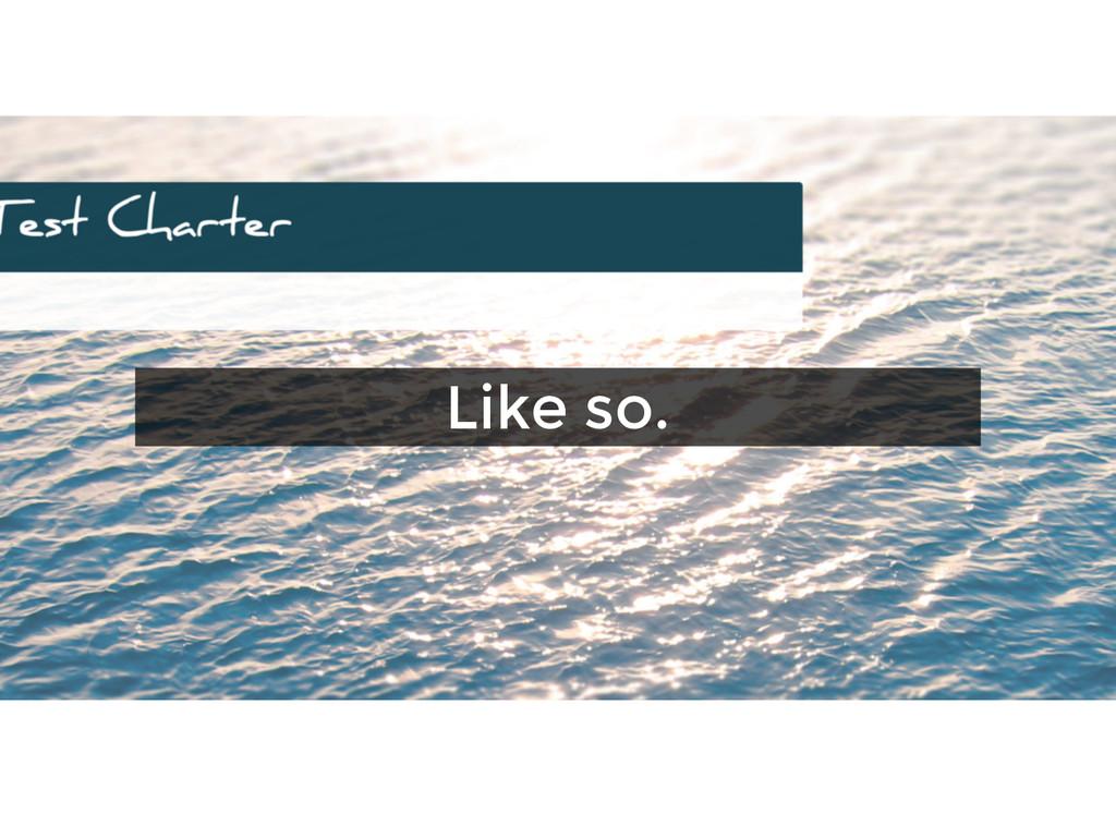 Like so. Like so.