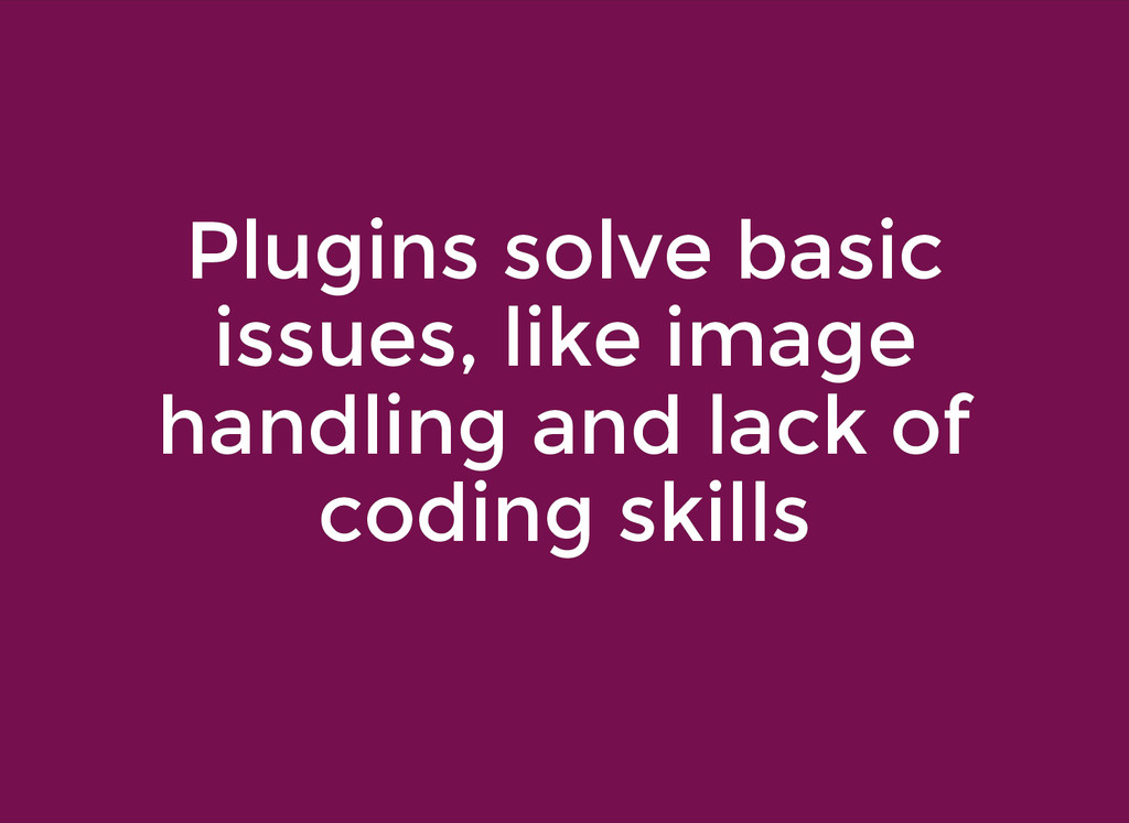 Plugins solve basic Plugins solve basic issues,...