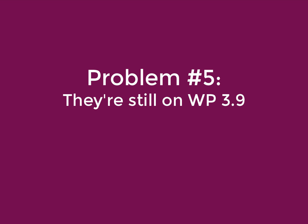 Problem #5: Problem #5: They're still on WP 3.9...