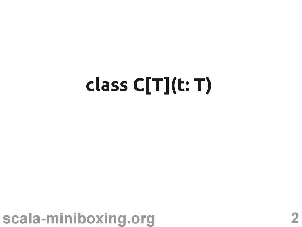 2 scala-miniboxing.org class C[T](t: T) class C...