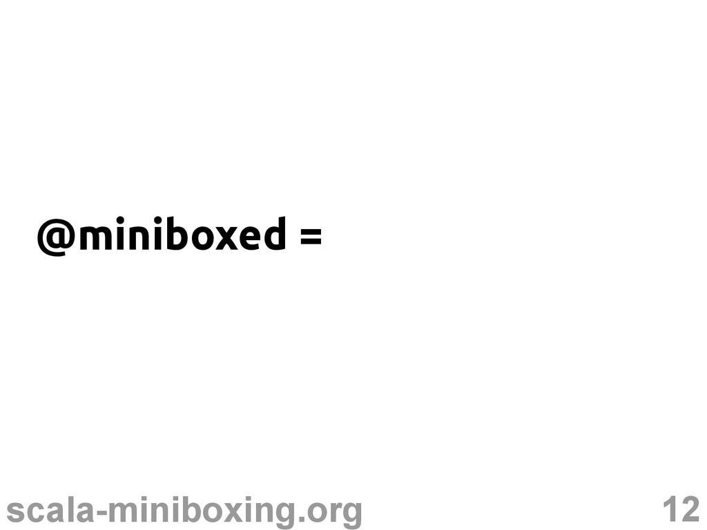 12 scala-miniboxing.org @miniboxed =