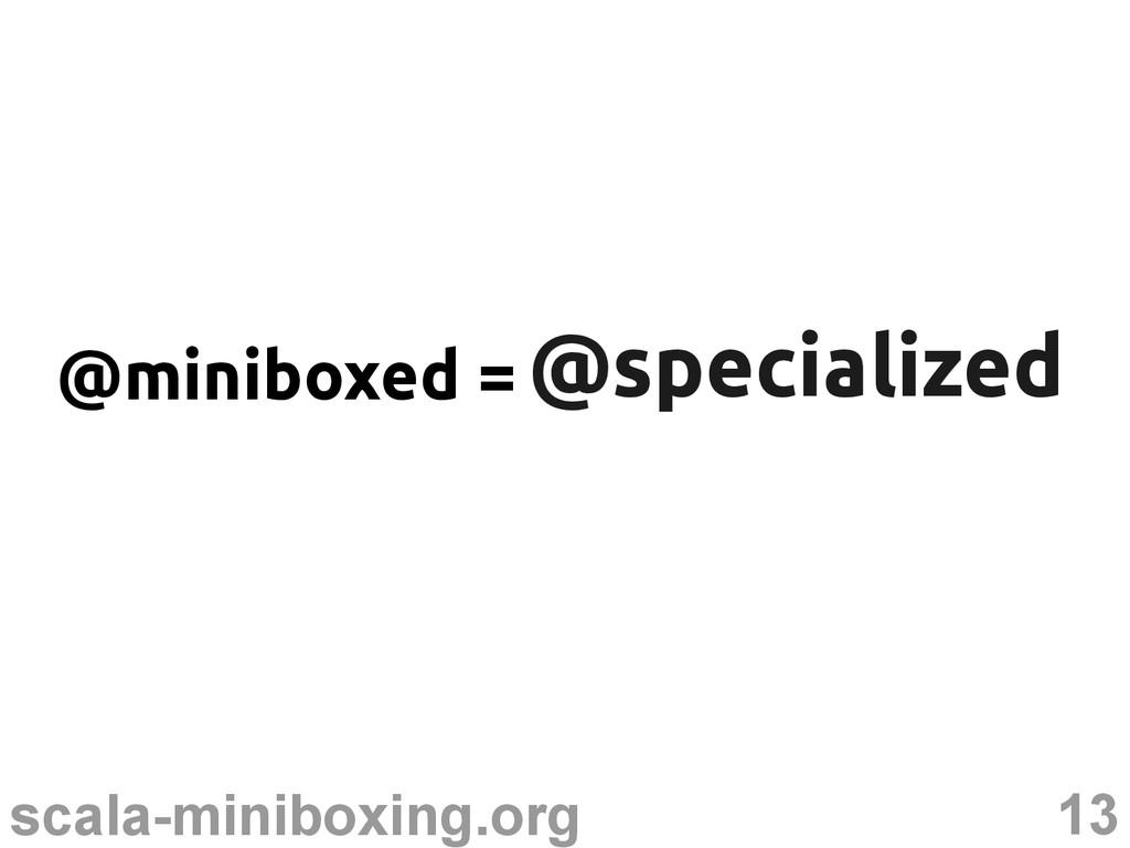 13 scala-miniboxing.org @specialized @specializ...