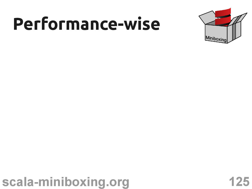 125 scala-miniboxing.org Performance-wise Perfo...
