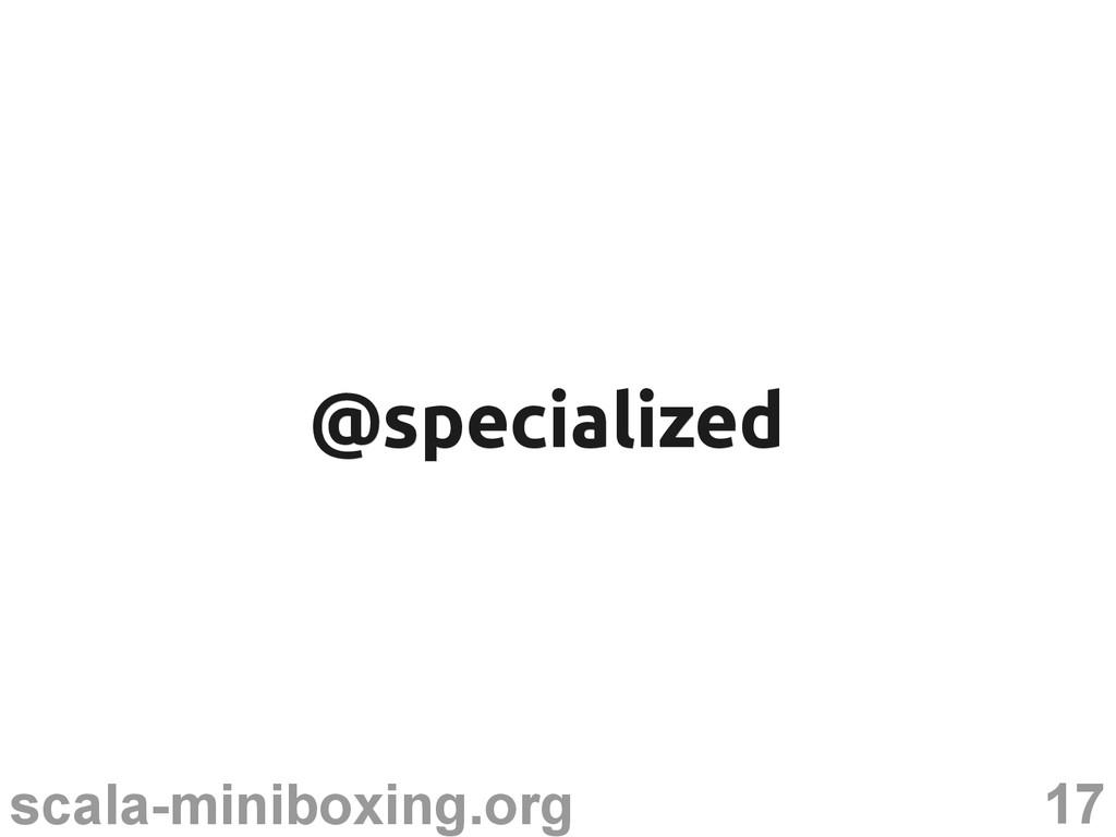 17 scala-miniboxing.org @specialized @specializ...