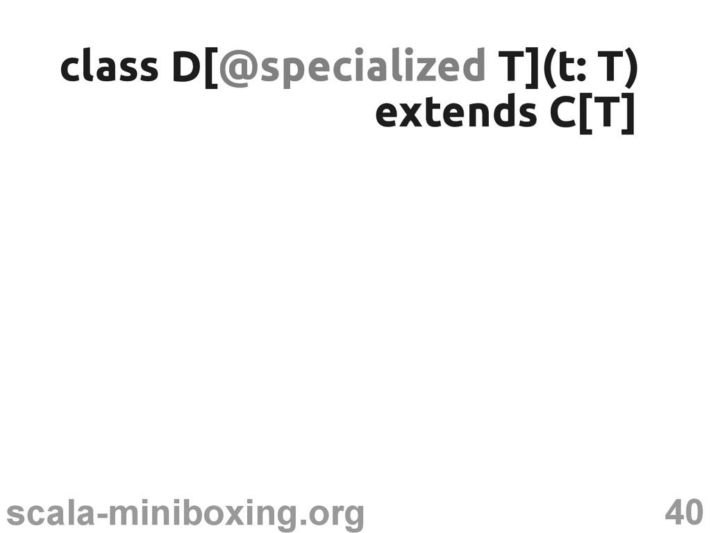 40 scala-miniboxing.org class D[ class D[@speci...