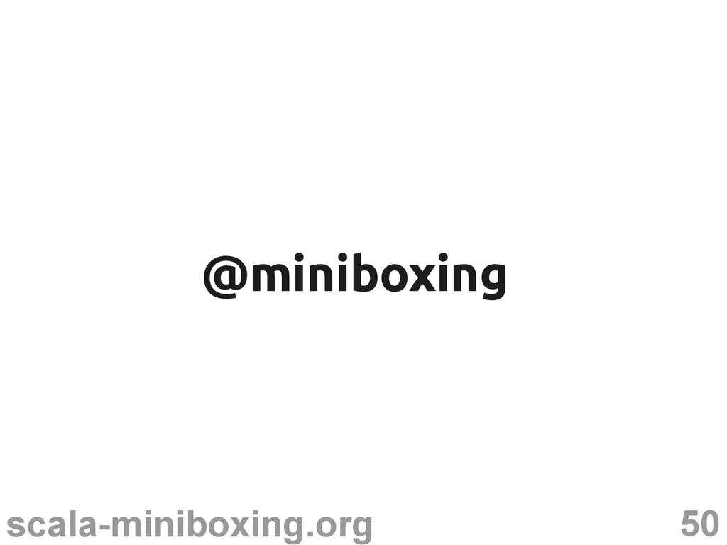 50 scala-miniboxing.org @miniboxing @miniboxing