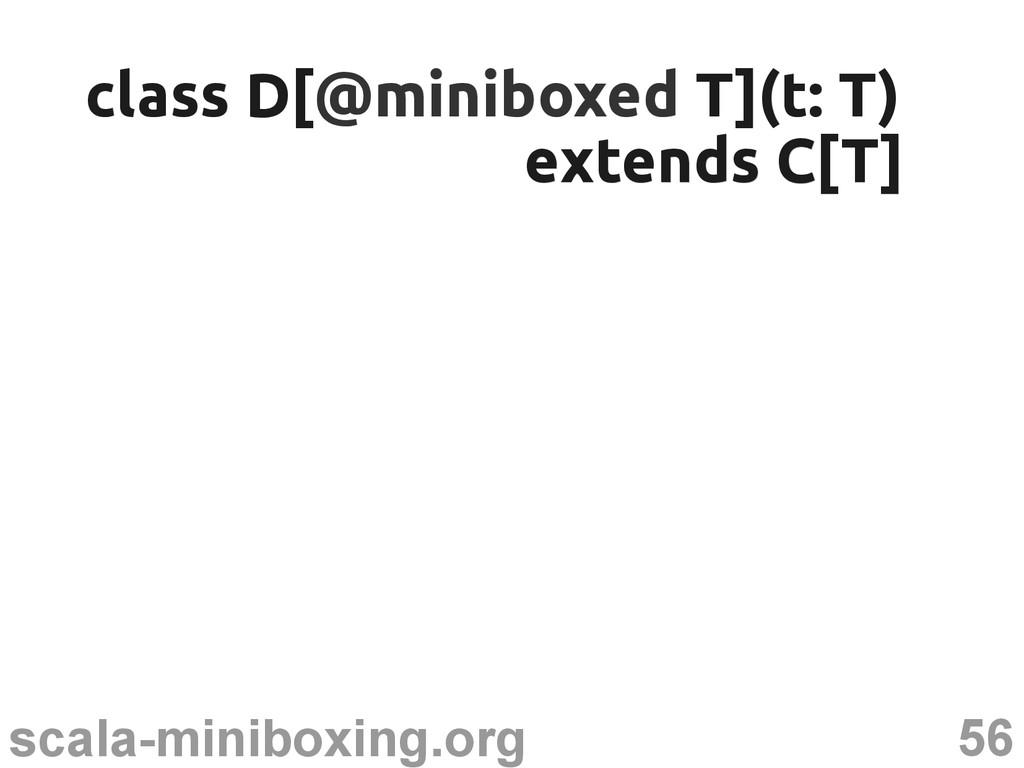 56 scala-miniboxing.org class D[ class D[@minib...