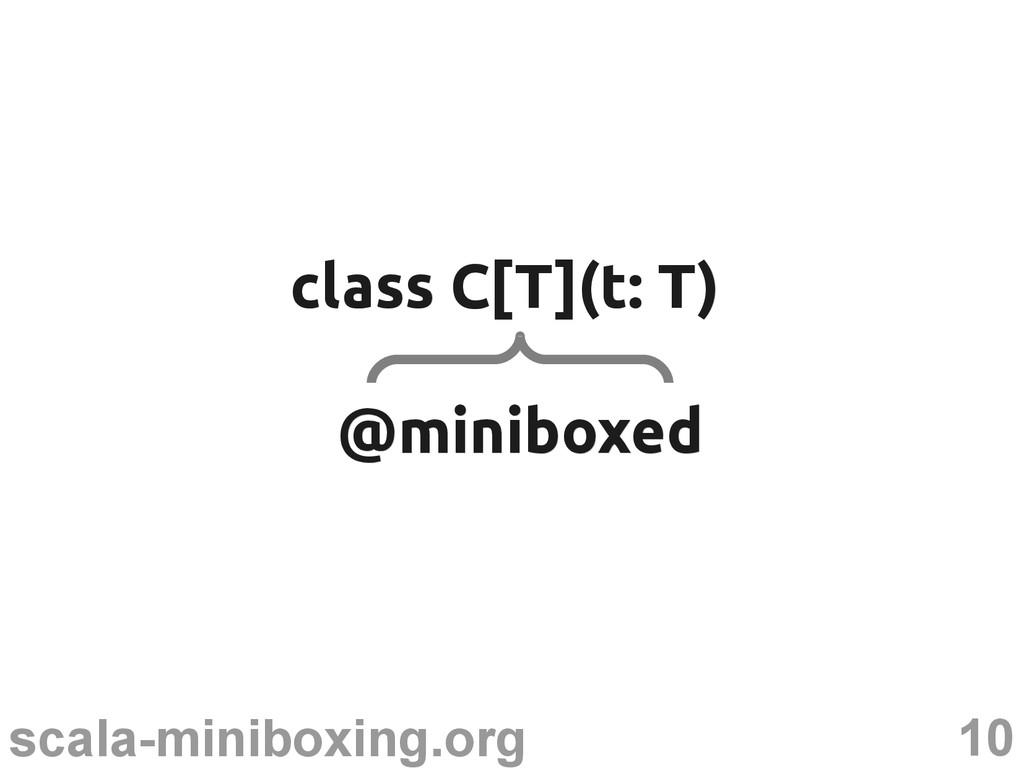 10 scala-miniboxing.org class C[T](t: T) class ...