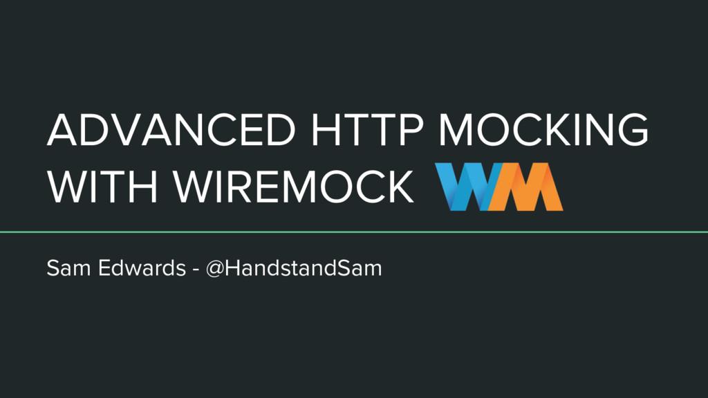ADVANCED HTTP MOCKING WITH WIREMOCK Sam Edwards...