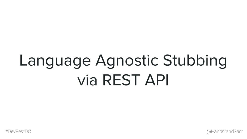 @HandstandSam #DevFestDC Language Agnostic Stub...