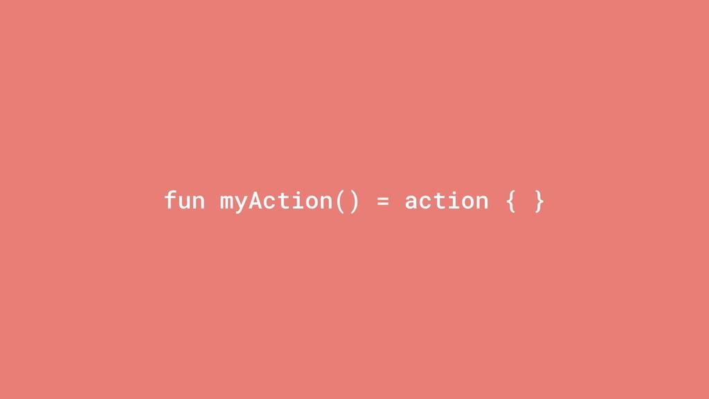fun myAction() = action { }