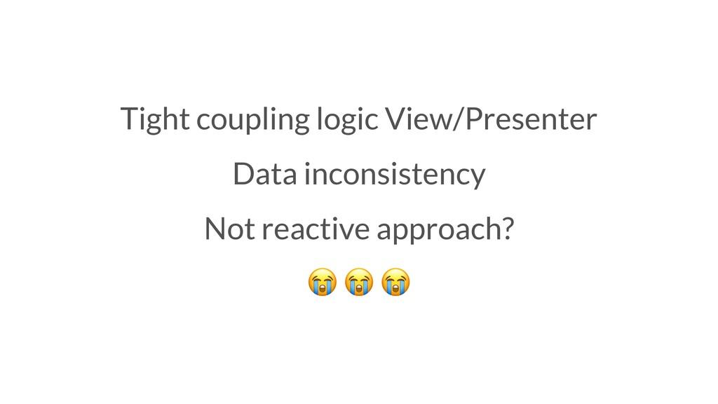 Tight coupling logic View/Presenter Data incons...