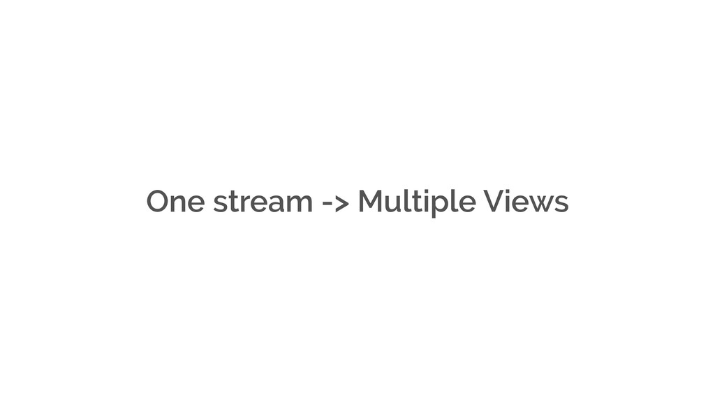 One stream -> Multiple Views