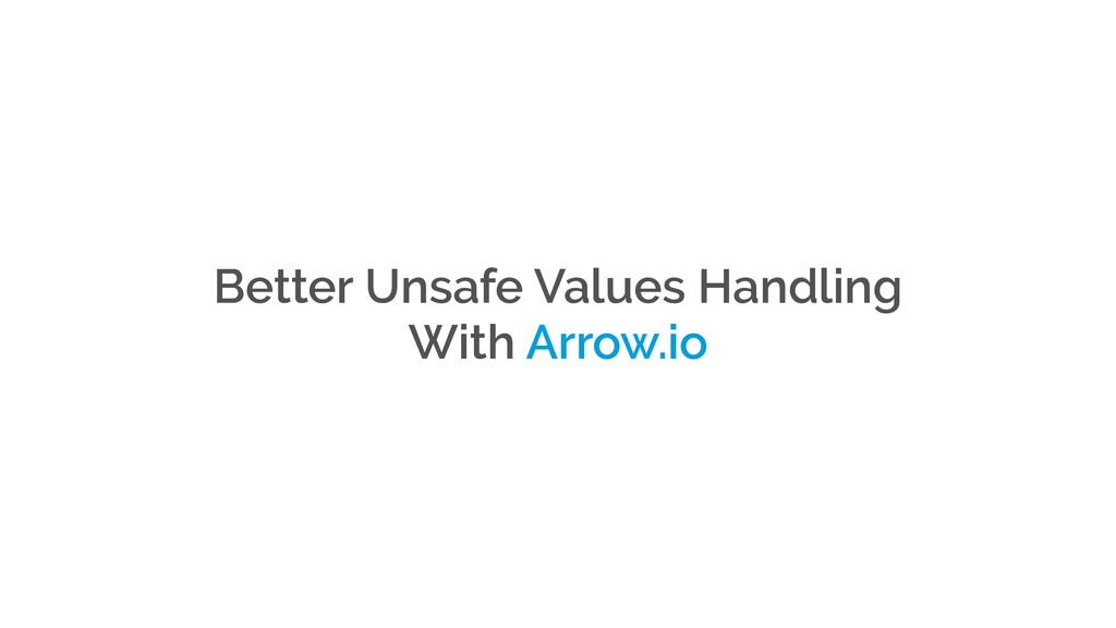 Better Unsafe Values Handling With Arrow.io