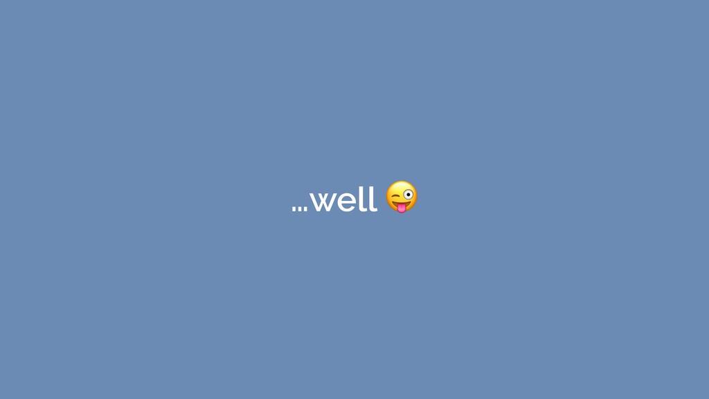 …well