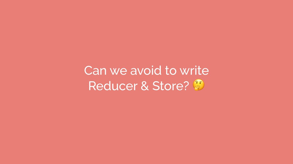 Can we avoid to write Reducer & Store?