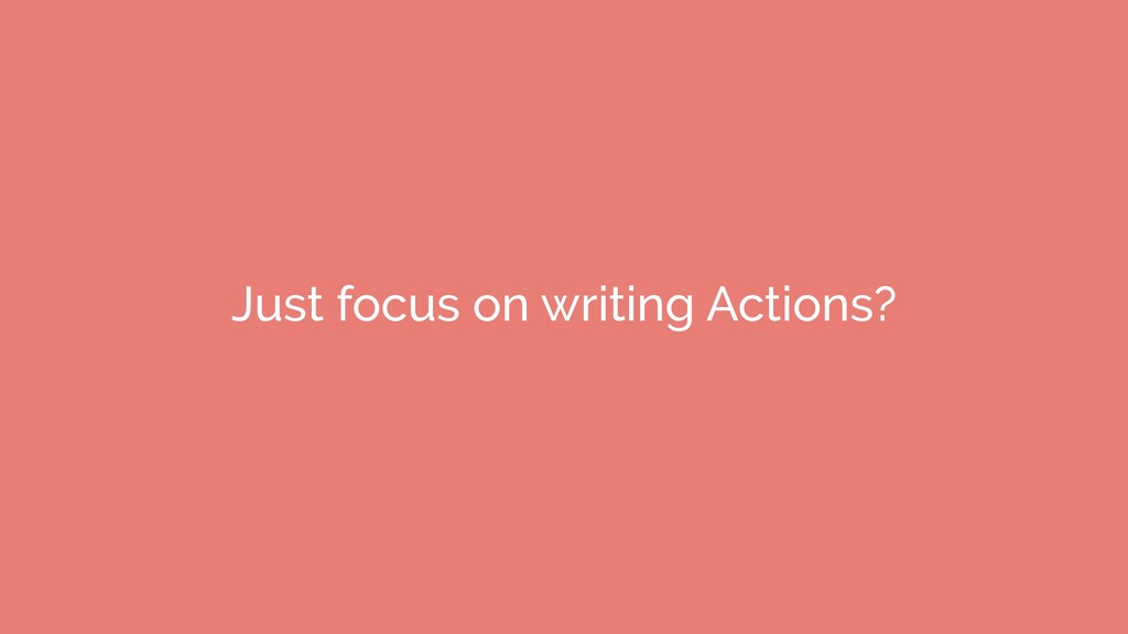 Just focus on writing Actions?