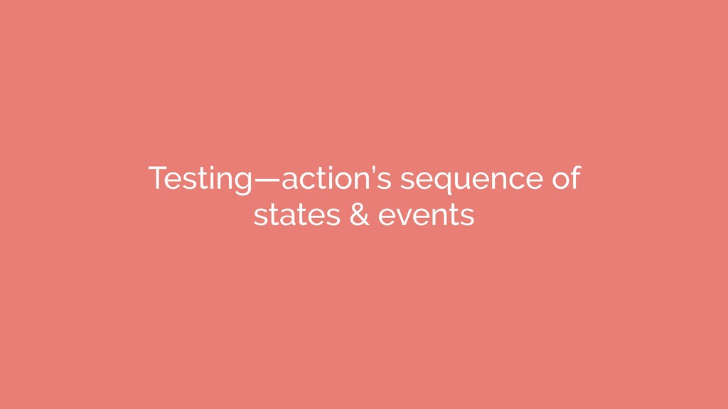 Testing—action's sequence of states & events