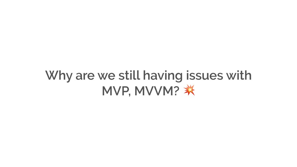 Why are we still having issues with MVP, MVVM?