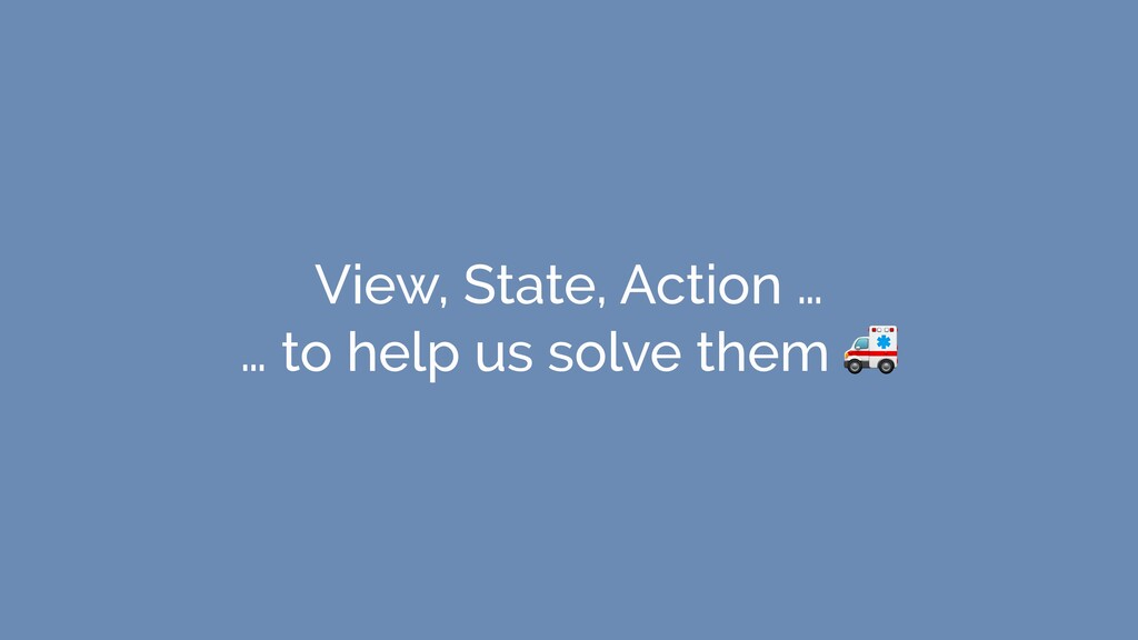 View, State, Action … … to help us solve them