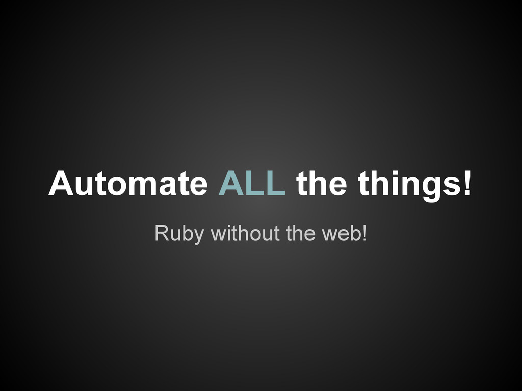 Ruby without the web! Automate ALL the things!