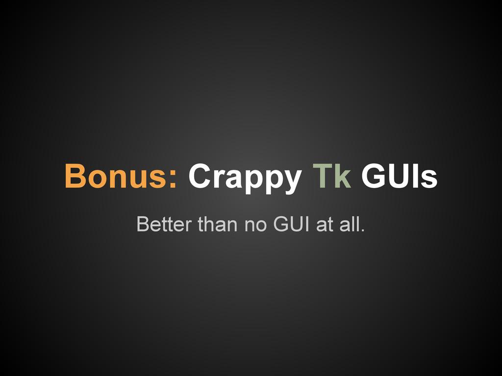 Better than no GUI at all. Bonus: Crappy Tk GUIs