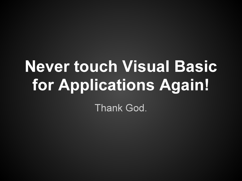 Thank God. Never touch Visual Basic for Applica...