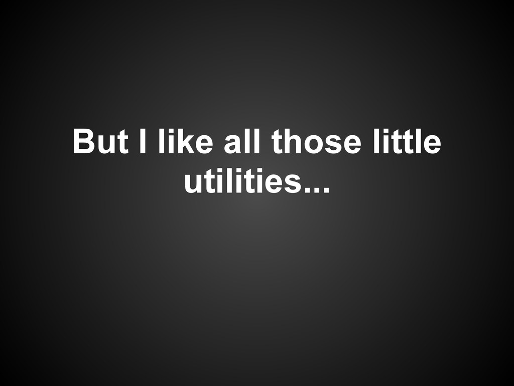 But I like all those little utilities...