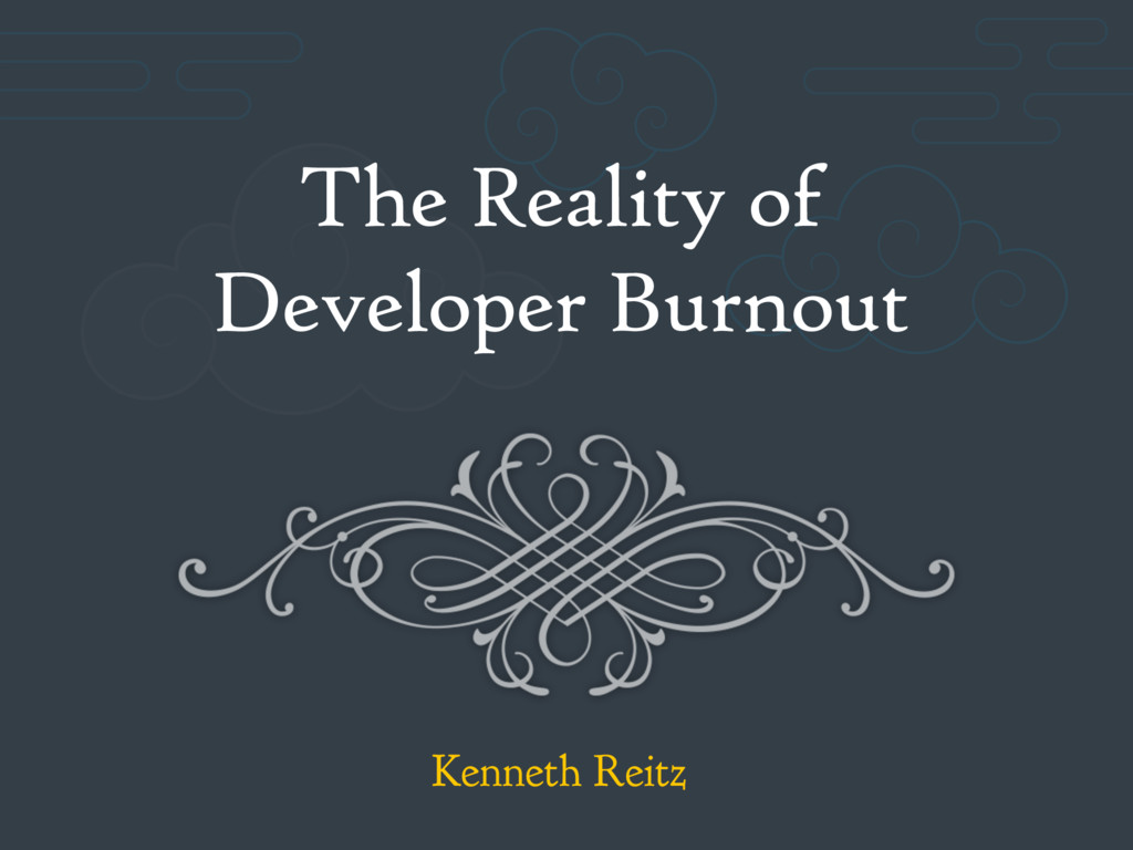 The Reality of Developer Burnout Kenneth Reitz