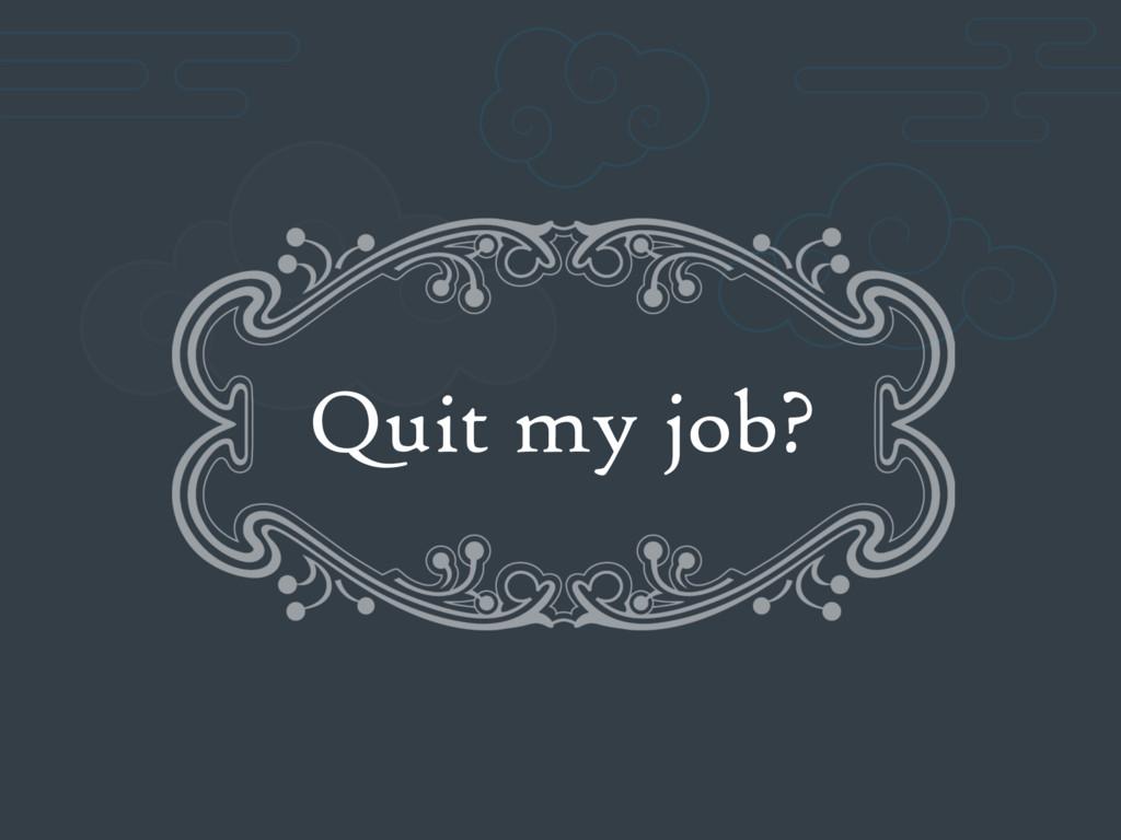 Quit my job?