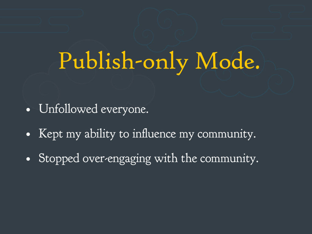 Publish-only Mode. • Unfollowed everyone. • Kep...
