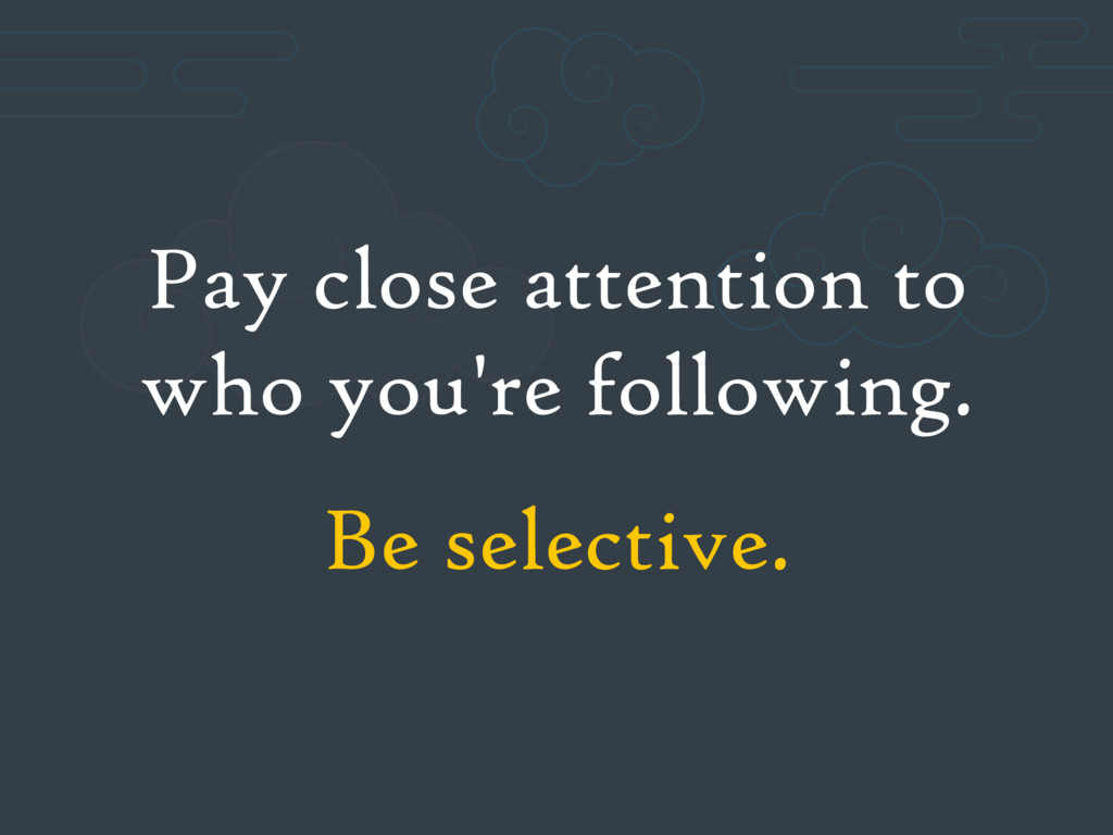 Pay close attention to who you're following. Be...