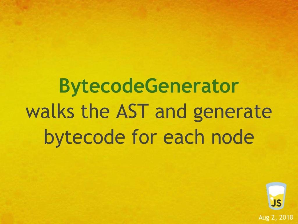 Aug 2, 2018 BytecodeGenerator walks the AST and...