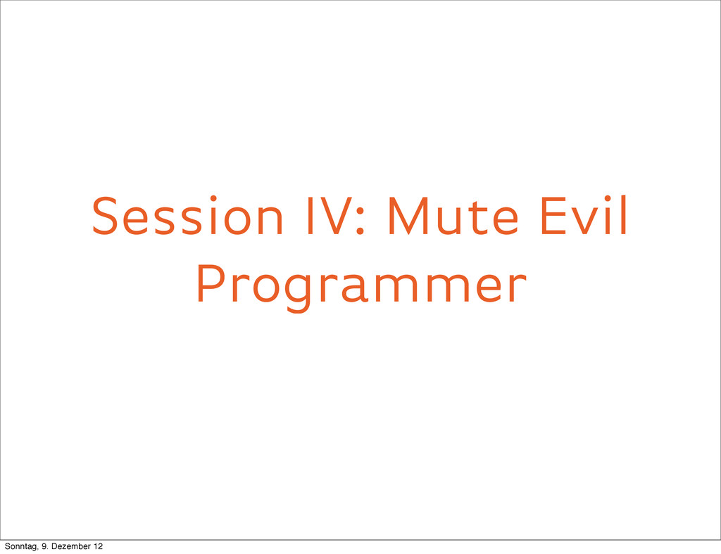 Session IV: Mute Evil Programmer Mute evil prog...